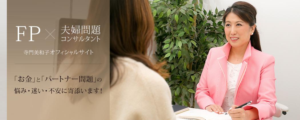 FP × 夫婦問題コンサルタント 寺門美和子オフィシャルサイト 「お金」と「パートナー問題」の 悩み・迷い・不安に寄添います!