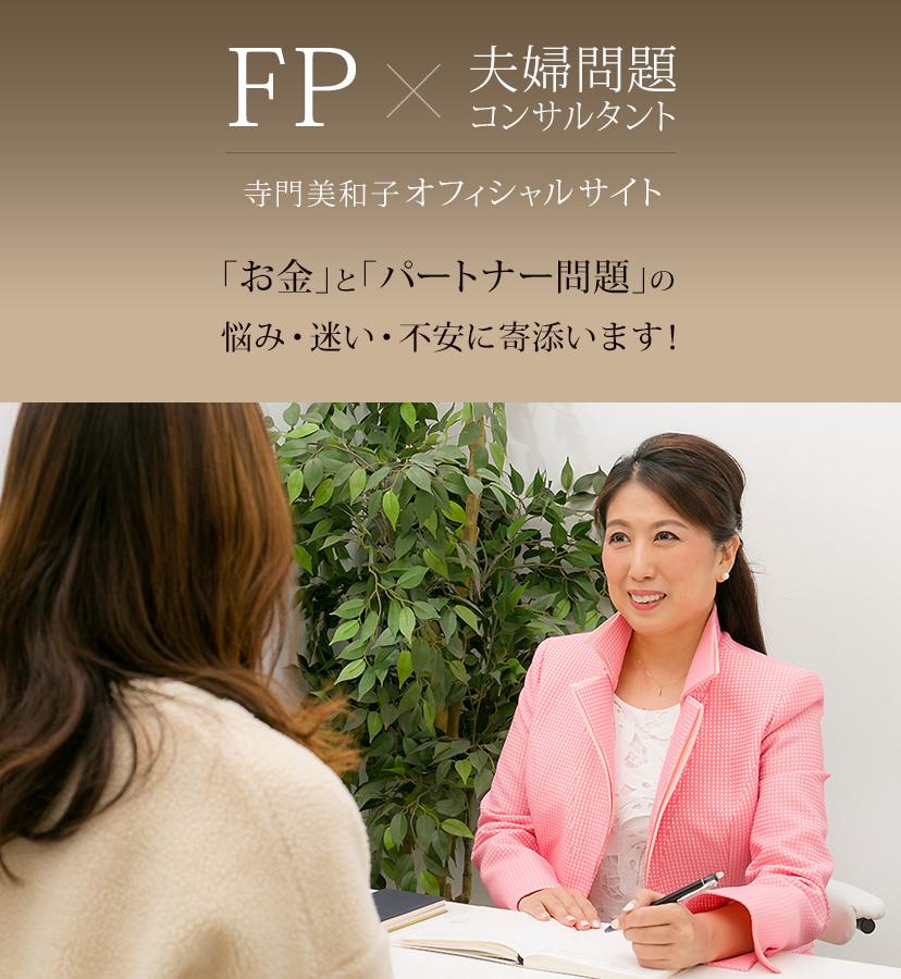 FP×夫婦問題コンサルタント 寺門美和子オフィシャルサイト 「お金」と「パートナー問題」の 悩み・迷い・不安に寄添います!